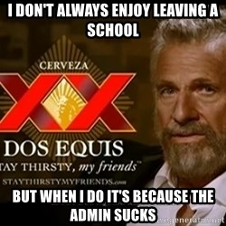 Dos Equis Man - I don't always enjoy leaving a school but when I do it's because the admin sucks