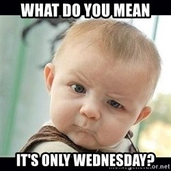 Skeptical Baby Whaa? - what do you mean it's only wednesday?