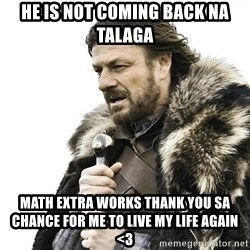 Brace Yourself Winter is Coming. - he is not coming back na talaga math extra works thank you sa chance for me to LIve my life again <3