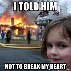 Disaster Girl - I told him not to break my heart