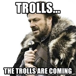 Brace Yourself Winter is Coming. - trolls... the trolls are coming