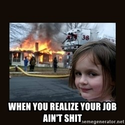 burning house girl - When you realize your job ain't shit