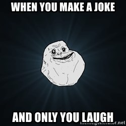 Forever Alone - when you make a joke and only you laugh