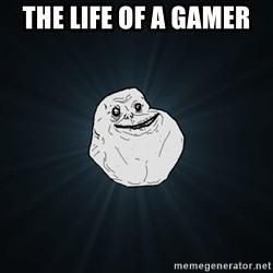 Forever Alone - THE LIFE OF A GAMER