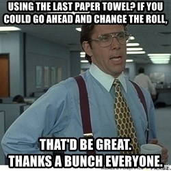That would be great - using the last paper towel? If you could go ahead and change the roll, that'd be great.                                  thanks a bunch everyone.
