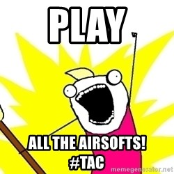 X ALL THE THINGS - PLAY all the airsofts!       #TAC