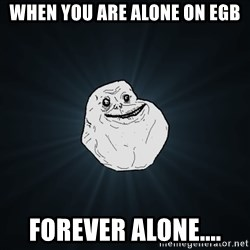 Forever Alone - When you are alone on egb Forever alone....