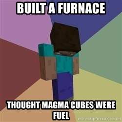 Depressed Minecraft Guy - built a furnace thought magma cubes were fuel