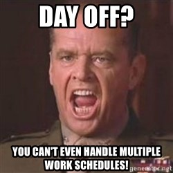 Jack Nicholson - You can't handle the truth! - Day off? you can't even handle multiple work schedules!