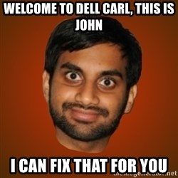 Generic Indian Guy - Welcome to dell Carl, this is John I can fix that for you