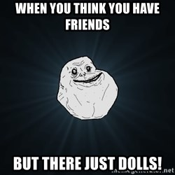 Forever Alone - when you think you have friends but there just dolls!