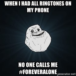 Forever Alone - When i had all ringtones on my phone no one calls me #Foreveralone
