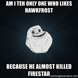 Forever Alone - am i teh only one who likes hawkfrost because he almost killed firestar
