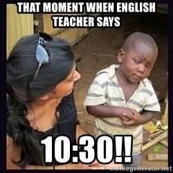 Skeptical third-world kid - That moment when english teacher says 10:30!!