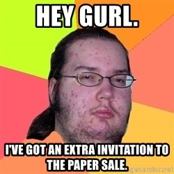 Butthurt Dweller - HEY GURL. I've got an extra invitation to the paper sale.