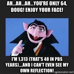The Count from Sesame Street - AH...ah...ah...you're Only 64, DOug! Enjoy your face! I'm 1,313 (that's 48 in PBS YEARS)....and I can't even see my own reflection!