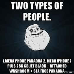 Forever Alone - Two types of people.              1.Mera phone pakadna 2. Mera iphone 7 plus 256 GB Jet black + Attached  Washroom + Sea Face pakadna
