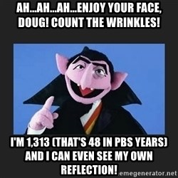 The Count from Sesame Street - Ah...ah...ah...enJOy your face, Doug! Count the wrinkles! I'm 1,313 (that's 48 in pbs years) and I can even see my own reflection!