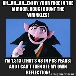 The Count from Sesame Street - Ah...ah...ah...enjoy your face in the mirror, doug! Count the wrinkles! I'm 1,313 (that's 48 in pbs years) and I can't even see my own reflection!