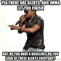 Imma Let you finish kanye west - Yea there are alerts, and imma let you finish but do you have a baseline? Do you look at these alerts everyday?