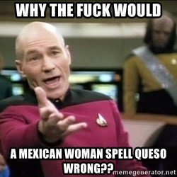 Why the fuck - Why the fuck would  A Mexican woman spell queso wrong??