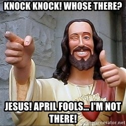 jesus says - Knock KNOCK! Whose there? Jesus! April fools... I'm not there!