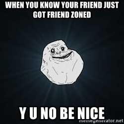 Forever Alone - when you know your friend just got friend zoned y u no be nice