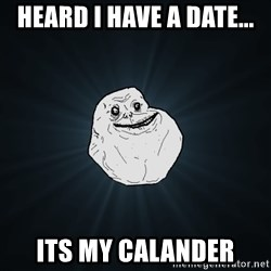 Forever Alone - Heard i have a date... Its my calander