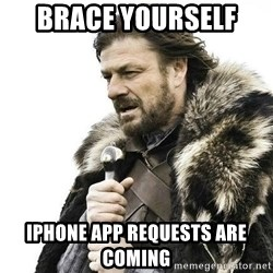 Brace Yourself Winter is Coming. - Brace yourself  Iphone app requests are coming