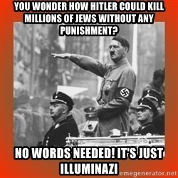 Heil Hitler - you wonder how hitler could kill millions of jews without any punishment? no words needed! it's just illuminazi
