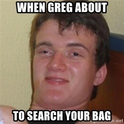 Stoner Stanley - when greg about to search your bag