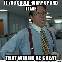 That would be great - if you could hurry up and leave that would be great