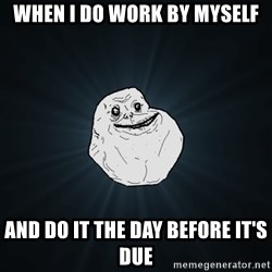 Forever Alone - When I do work by myself and Do it the day before it's due