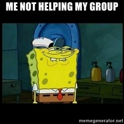 Don't you, Squidward? - Me not helping my group