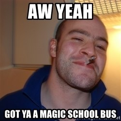 Good Guy Greg - aw yeah got ya a magic school bus