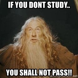 You shall not pass - If you dont study.. You shall not pass!!