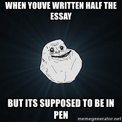 Forever Alone - When youve written half the essay But its supposed to be in pen