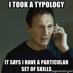I don't know who you are... - I took a typology it says I HAVE A PARTICULAR SET OF SKILLS