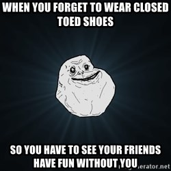 Forever Alone - When you forget to wear closed toed shoes so you have to see your friends have fun without you