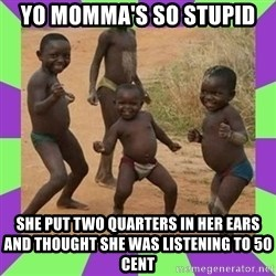 african kids dancing - Yo momma's so stupid she put two quarters in her ears and thought she was listening to 50 Cent