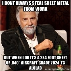 """The Most Interesting Man In The World - I dont always steal sheet metal from work But when i do it's a 2x4 foot sheet of .040"""" aircraft grade 2024-t3 alclad"""