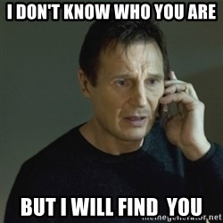 I don't know who you are... - i don't know who you are but i will find  you