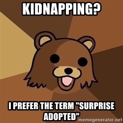 """Pedobear - KIDNAPPING? I PREFER the TERM """"SURPRISE  adopted"""""""