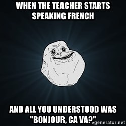 """Forever Alone - when the teacher starts speaking french  and all you understood was  """"bonjour, ca va?"""""""