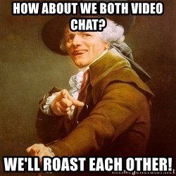 Joseph Ducreux - how about we both video chat?  we'll roast each other!