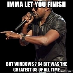 Kanye West - Imma let you finish But windows 7 64 bit was the greatest OS of all time