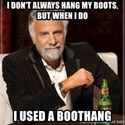 The Most Interesting Man In The World - I don't always hang my boots, but when i do I used a boothang