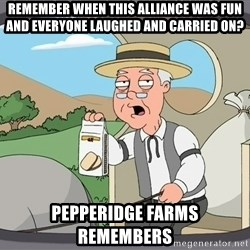 Pepperidge Farm Remembers Meme - Remember when this Alliance was fun and everyone laughed and carried on? Pepperidge farms remembers