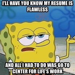 I'll have you know Spongebob - i'll have you know my resume is flawless and all i had to do was go to center for life's work