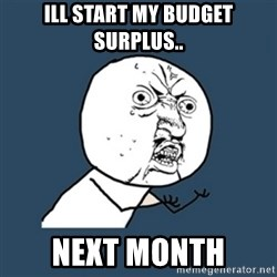 y u no work - ill start my budget surplus.. next month